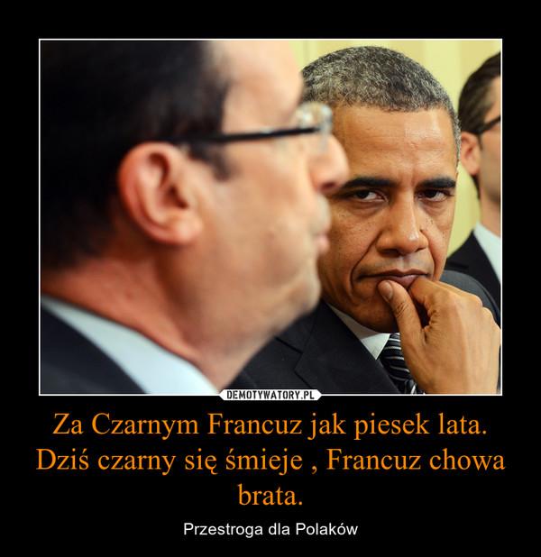 Za Czarnym Francuz jak piesek lata.Dziś czarny się śmieje , Francuz chowa brata. – Przestroga dla Polaków