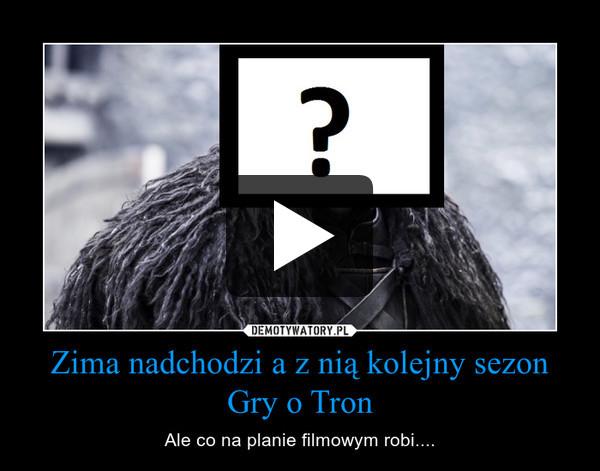 Zima nadchodzi a z nią kolejny sezon Gry o Tron – Ale co na planie filmowym robi....