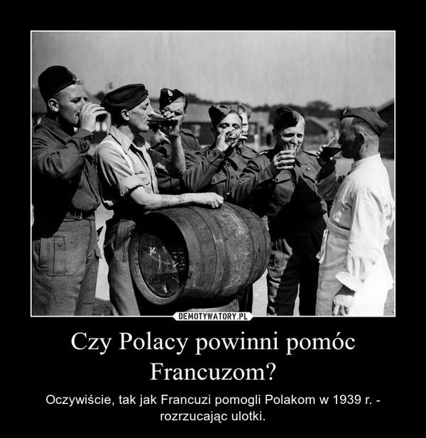 Czy Polacy powinni pomóc Francuzom? – Oczywiście, tak jak Francuzi pomogli Polakom w 1939 r. - rozrzucając ulotki.