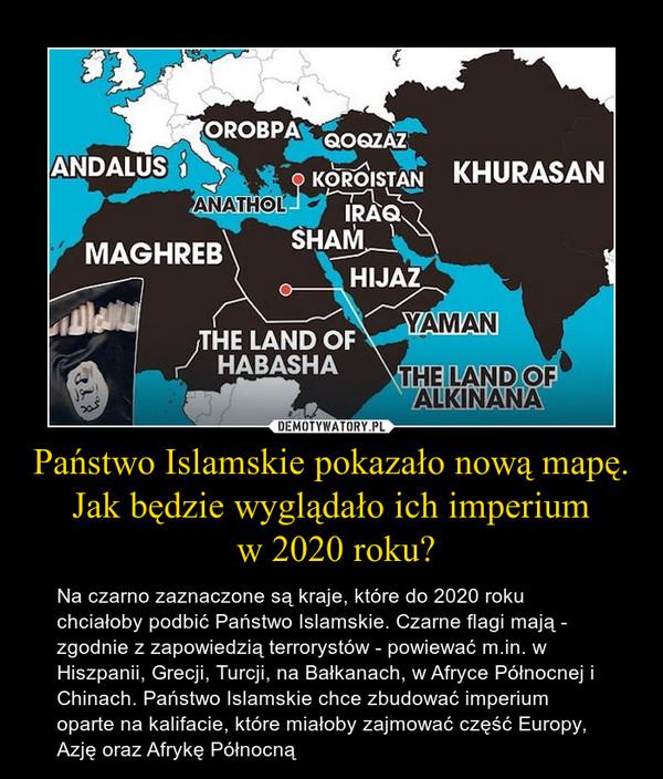 Państwo Islamskie pokazało nową mapę. Jak będzie wyglądało ich imperium w 2020 roku? – Na czarno zaznaczone są kraje, które do 2020 roku chciałoby podbić Państwo Islamskie. Czarne flagi mają - zgodnie z zapowiedzią terrorystów - powiewać m.in. w Hiszpanii, Grecji, Turcji, na Bałkanach, w Afryce Północnej i Chinach. Państwo Islamskie chce zbudować imperium oparte na kalifacie, które miałoby zajmować część Europy, Azję oraz Afrykę Północną