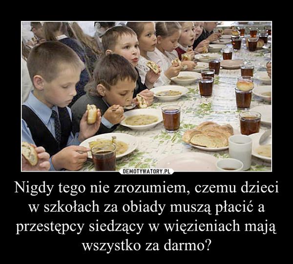 Nigdy tego nie zrozumiem, czemu dzieci w szkołach za obiady muszą płacić a przestępcy siedzący w więzieniach mają wszystko za darmo? –