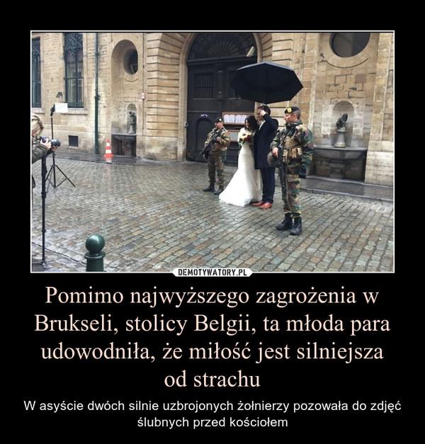 Pomimo najwyższego zagrożenia w Brukseli, stolicy Belgii, ta młoda para udowodniła, że miłość jest silniejszaod strachu – W asyście dwóch silnie uzbrojonych żołnierzy pozowała do zdjęć ślubnych przed kościołem