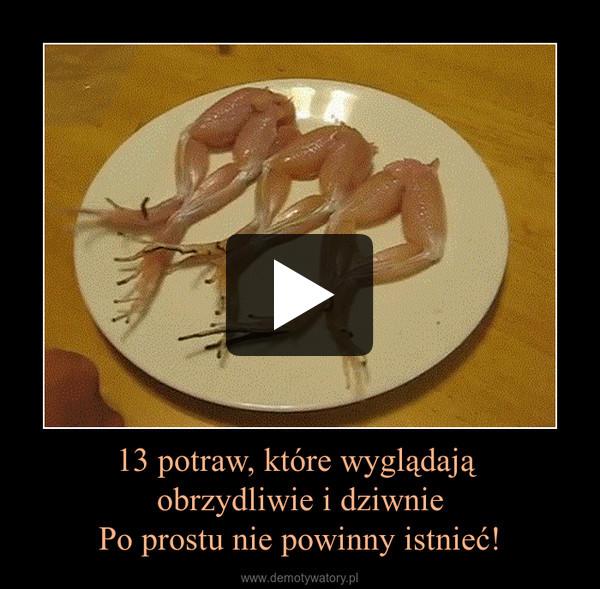 13 potraw, które wyglądają obrzydliwie i dziwniePo prostu nie powinny istnieć! –