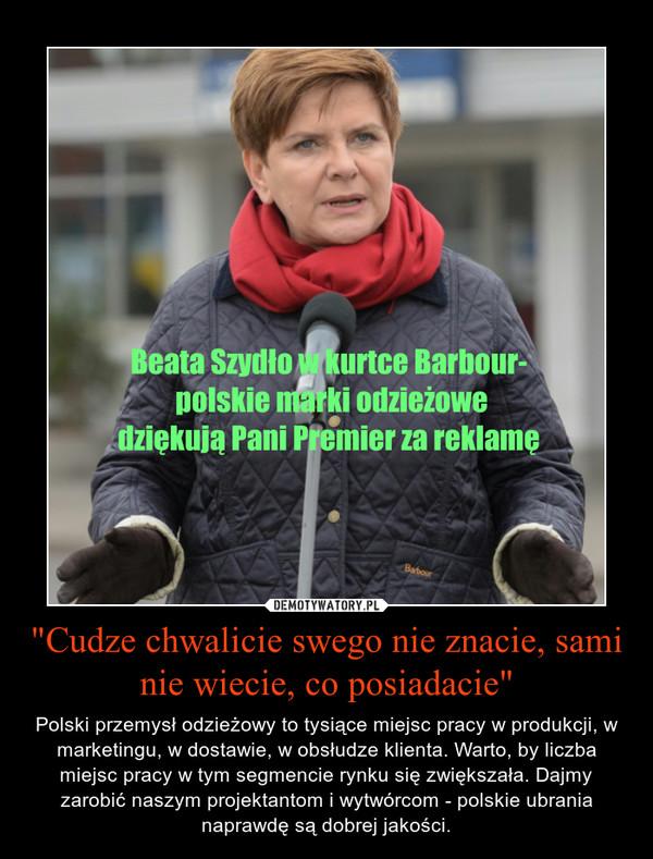 """""""Cudze chwalicie swego nie znacie, sami nie wiecie, co posiadacie"""" – Polski przemysł odzieżowy to tysiące miejsc pracy w produkcji, w marketingu, w dostawie, w obsłudze klienta. Warto, by liczba miejsc pracy w tym segmencie rynku się zwiększała. Dajmy zarobić naszym projektantom i wytwórcom - polskie ubrania naprawdę są dobrej jakości."""