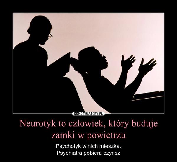 Neurotyk to człowiek, który buduje zamki w powietrzu – Psychotyk w nich mieszka.Psychiatra pobiera czynsz