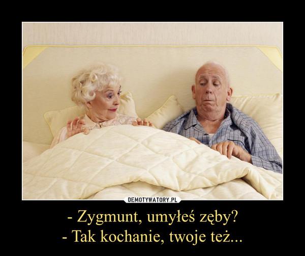 - Zygmunt, umyłeś zęby?- Tak kochanie, twoje też... –