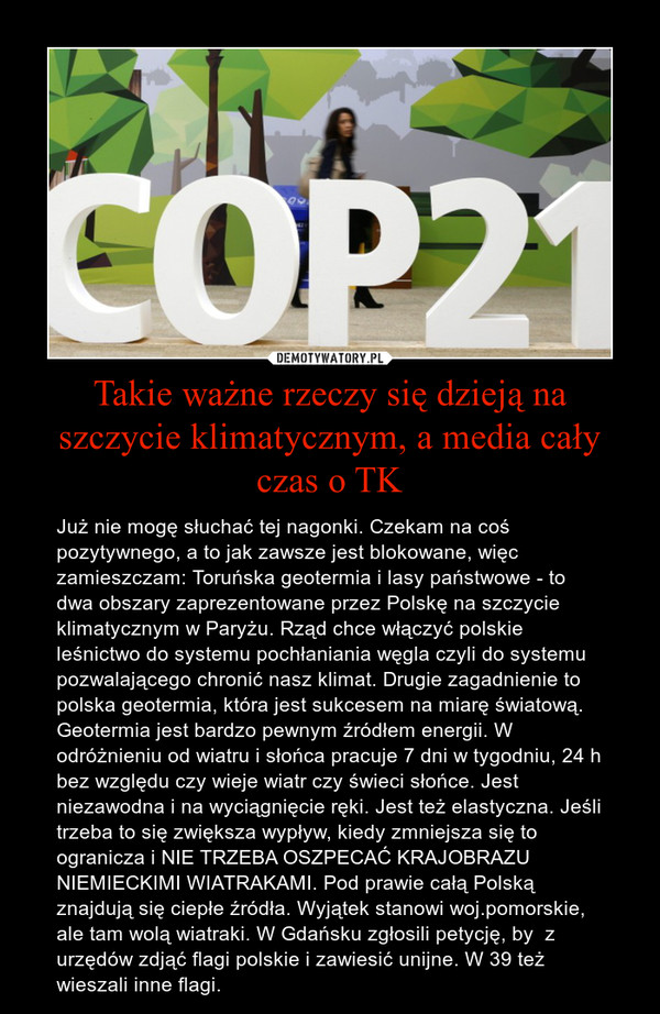 Takie ważne rzeczy się dzieją na szczycie klimatycznym, a media cały czas o TK – Już nie mogę słuchać tej nagonki. Czekam na coś pozytywnego, a to jak zawsze jest blokowane, więc zamieszczam: Toruńska geotermia i lasy państwowe - to dwa obszary zaprezentowane przez Polskę na szczycie klimatycznym w Paryżu. Rząd chce włączyć polskie leśnictwo do systemu pochłaniania węgla czyli do systemu pozwalającego chronić nasz klimat. Drugie zagadnienie to polska geotermia, która jest sukcesem na miarę światową.Geotermia jest bardzo pewnym źródłem energii. W odróżnieniu od wiatru i słońca pracuje 7 dni w tygodniu, 24 h bez względu czy wieje wiatr czy świeci słońce. Jest niezawodna i na wyciągnięcie ręki. Jest też elastyczna. Jeśli trzeba to się zwiększa wypływ, kiedy zmniejsza się to ogranicza i NIE TRZEBA OSZPECAĆ KRAJOBRAZU NIEMIECKIMI WIATRAKAMI. Pod prawie całą Polską znajdują się ciepłe źródła. Wyjątek stanowi woj.pomorskie, ale tam wolą wiatraki. W Gdańsku zgłosili petycję, by  z urzędów zdjąć flagi polskie i zawiesić unijne. W 39 też wieszali inne flagi.