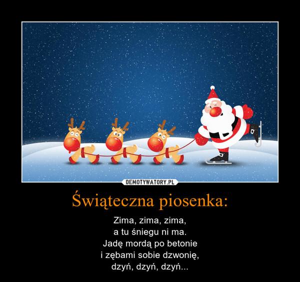 Świąteczna piosenka: – Zima, zima, zima,a tu śniegu ni ma.Jadę mordą po betoniei zębami sobie dzwonię,dzyń, dzyń, dzyń...