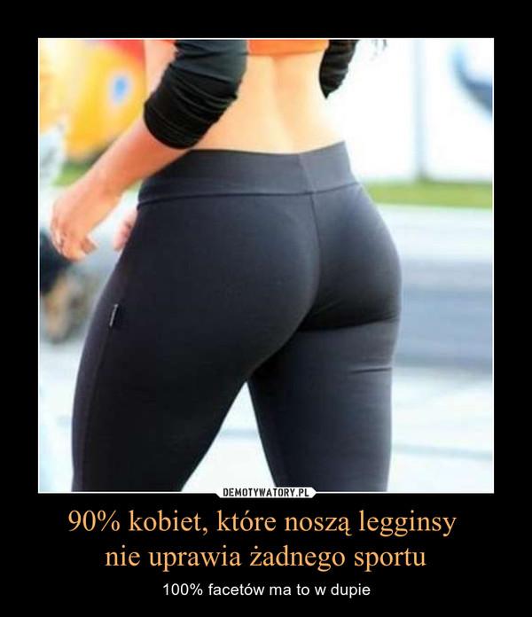 90% kobiet, które noszą legginsy nie uprawia żadnego sportu – 100% facetów ma to w dupie