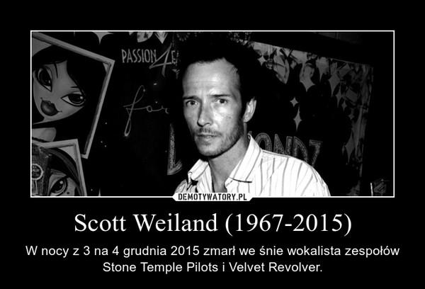 Scott Weiland (1967-2015) – W nocy z 3 na 4 grudnia 2015 zmarł we śnie wokalista zespołów Stone Temple Pilots i Velvet Revolver.