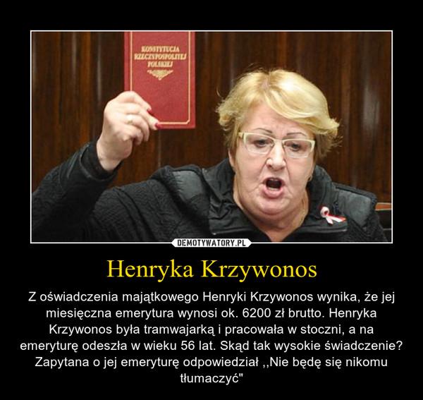 """Henryka Krzywonos – Z oświadczenia majątkowego Henryki Krzywonos wynika, że jej miesięczna emerytura wynosi ok. 6200 zł brutto. Henryka Krzywonos była tramwajarką i pracowała w stoczni, a na emeryturę odeszła w wieku 56 lat. Skąd tak wysokie świadczenie? Zapytana o jej emeryturę odpowiedział ,,Nie będę się nikomu tłumaczyć"""""""