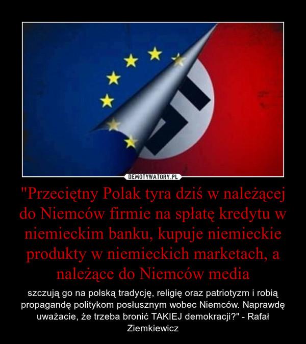 """""""Przeciętny Polak tyra dziś w należącej do Niemców firmie na spłatę kredytu w niemieckim banku, kupuje niemieckie produkty w niemieckich marketach, a należące do Niemców media – szczują go na polską tradycję, religię oraz patriotyzm i robią propagandę politykom posłusznym wobec Niemców. Naprawdę uważacie, że trzeba bronić TAKIEJ demokracji?"""" - Rafał Ziemkiewicz"""
