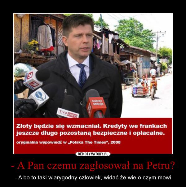 - A Pan czemu zagłosował na Petru? – - A bo to taki wiarygodny człowiek, widać że wie o czym mowi