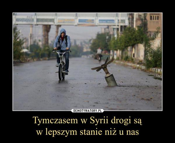 Tymczasem w Syrii drogi sąw lepszym stanie niż u nas –