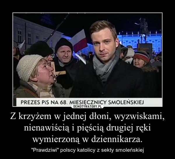 """Z krzyżem w jednej dłoni, wyzwiskami, nienawiścią i pięścią drugiej ręki wymierzoną w dziennikarza. – """"Prawdziwi"""" polscy katolicy z sekty smoleńskiej"""