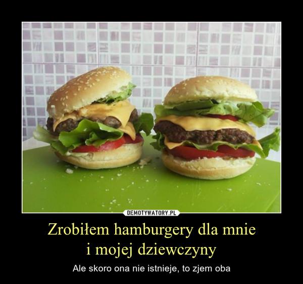 Zrobiłem hamburgery dla mniei mojej dziewczyny – Ale skoro ona nie istnieje, to zjem oba