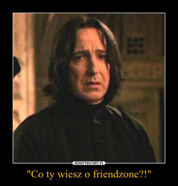 """""""Co ty wiesz o friendzone?!"""" –"""