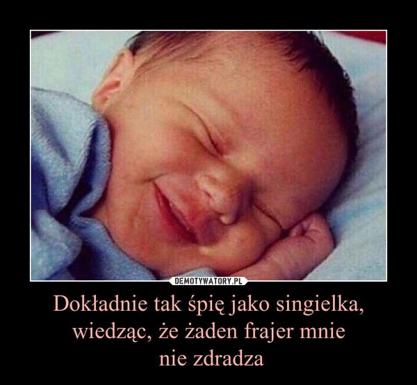 Dokładnie tak śpię jako singielka, wiedząc, że żaden frajer mnie nie zdradza –