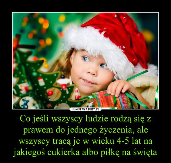 Co jeśli wszyscy ludzie rodzą się z prawem do jednego życzenia, ale wszyscy tracą je w wieku 4-5 lat na jakiegoś cukierka albo piłkę na święta –