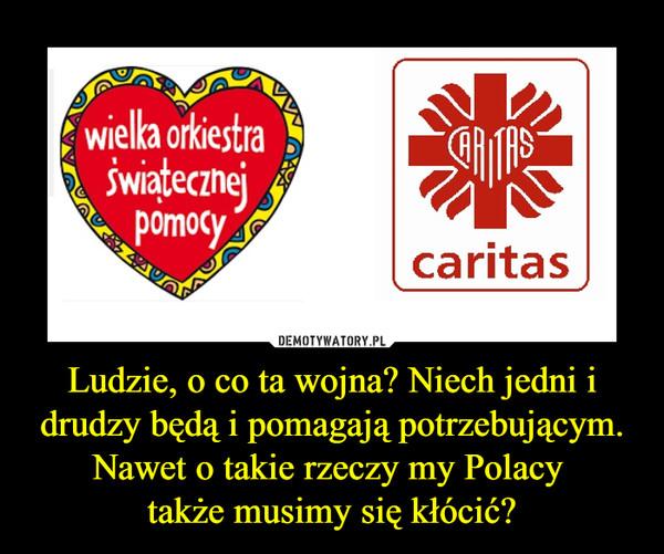 Ludzie, o co ta wojna? Niech jedni i drudzy będą i pomagają potrzebującym. Nawet o takie rzeczy my Polacy także musimy się kłócić? –  wielka orkiestra świątecznej pomocycaritas