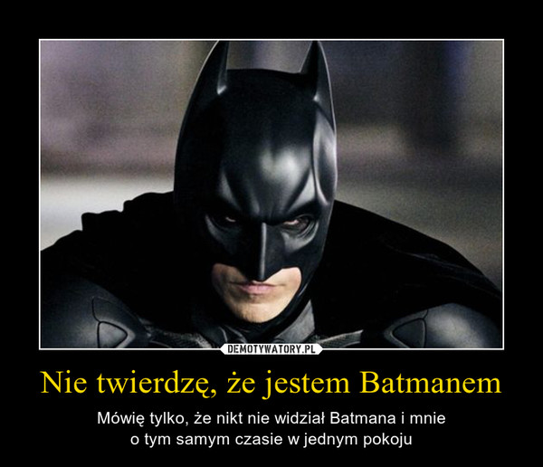 Nie twierdzę, że jestem Batmanem – Mówię tylko, że nikt nie widział Batmana i mnieo tym samym czasie w jednym pokoju