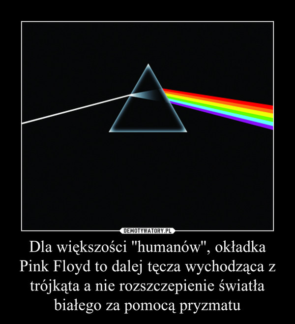 Dla większości ''humanów'', okładka Pink Floyd to dalej tęcza wychodząca z trójkąta a nie rozszczepienie światła białego za pomocą pryzmatu –