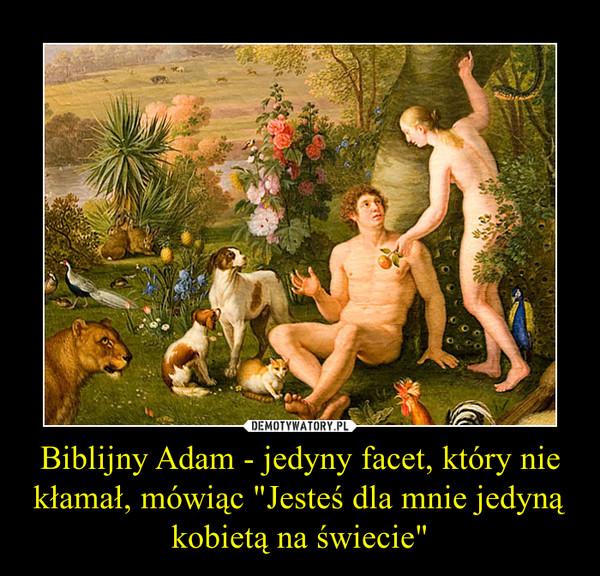 """Biblijny Adam - jedyny facet, który nie kłamał, mówiąc """"Jesteś dla mnie jedyną kobietą na świecie"""" –"""