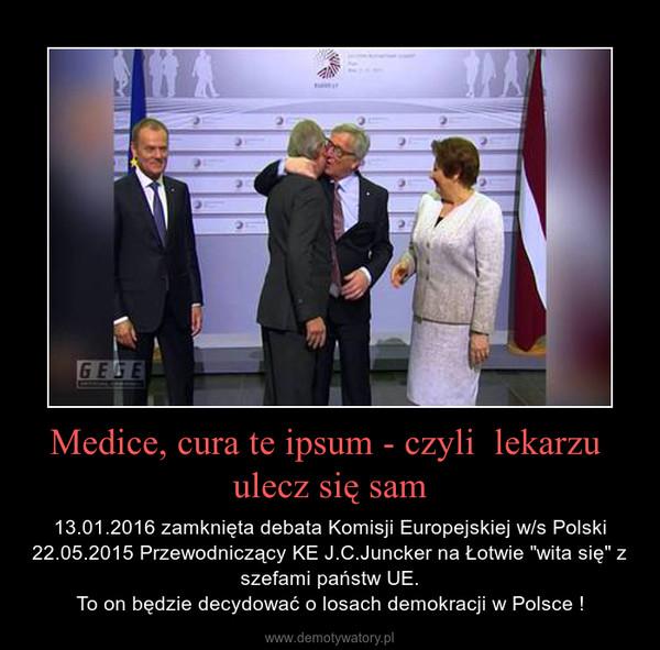 """Medice, cura te ipsum - czyli  lekarzu  ulecz się sam – 13.01.2016 zamknięta debata Komisji Europejskiej w/s Polski22.05.2015 Przewodniczący KE J.C.Juncker na Łotwie """"wita się"""" z szefami państw UE.To on będzie decydować o losach demokracji w Polsce !"""
