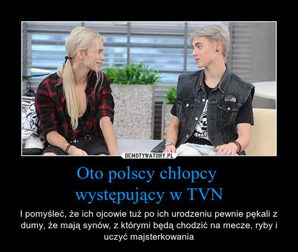 Oto polscy chłopcy występujący w TVN – I pomyśleć, że ich ojcowie tuż po ich urodzeniu pewnie pękali z dumy, że mają synów, z którymi będą chodzić na mecze, ryby i uczyć majsterkowania