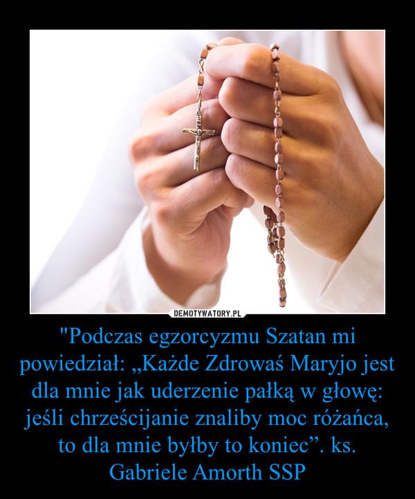 """""""Podczas egzorcyzmu Szatan mi powiedział: """"Każde Zdrowaś Maryjo jest dla mnie jak uderzenie pałką w głowę: jeśli chrześcijanie znaliby moc różańca, to dla mnie byłby to koniec"""". ks. Gabriele Amorth SSP –"""