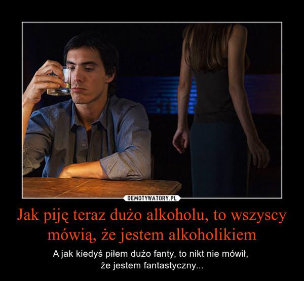 Jak piję teraz dużo alkoholu, to wszyscy mówią, że jestem alkoholikiem – A jak kiedyś piłem dużo fanty, to nikt nie mówił, że jestem fantastyczny...