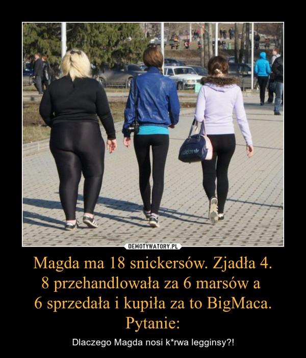 Magda ma 18 snickersów. Zjadła 4.8 przehandlowała za 6 marsów a 6 sprzedała i kupiła za to BigMaca. Pytanie: – Dlaczego Magda nosi k*rwa legginsy?!