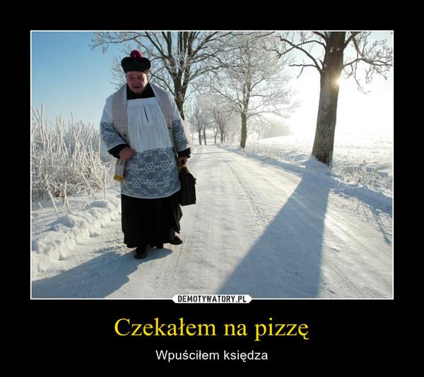 Czekałem na pizzę – Wpuściłem księdza
