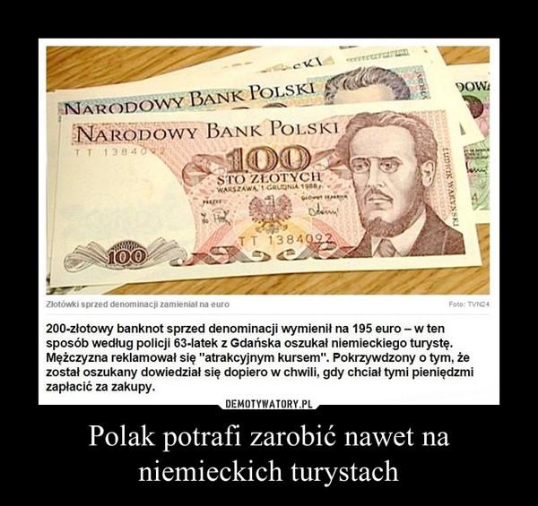 """Polak potrafi zarobić nawet na niemieckich turystach –  200-złotowy banknot sprzed denominacji wymienił na 195 euro-w tensposób według policji 63-latek z Gdańska oszukał niemieckiego turystę.Mężczyzna reklamował się """"atrakcyjnym kursem"""". Pokrzywdzony o tym, żezostał oszukany dowiedział się dopiero w chwili, gdy chciał tymi pieniędzmizapłacić za zakupy."""