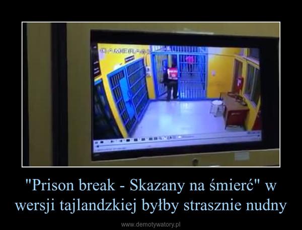 """""""Prison break - Skazany na śmierć"""" w wersji tajlandzkiej byłby strasznie nudny –"""