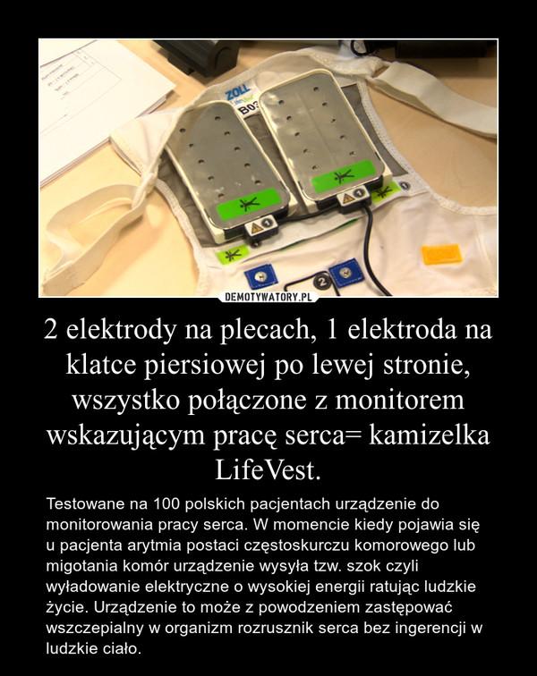 2 elektrody na plecach, 1 elektroda na klatce piersiowej po lewej stronie, wszystko połączone z monitorem wskazującym pracę serca= kamizelka LifeVest. – Testowane na 100 polskich pacjentach urządzenie do monitorowania pracy serca. W momencie kiedy pojawia się u pacjenta arytmia postaci częstoskurczu komorowego lub migotania komór urządzenie wysyła tzw. szok czyli wyładowanie elektryczne o wysokiej energii ratując ludzkie życie. Urządzenie to może z powodzeniem zastępować wszczepialny w organizm rozrusznik serca bez ingerencji w ludzkie ciało.