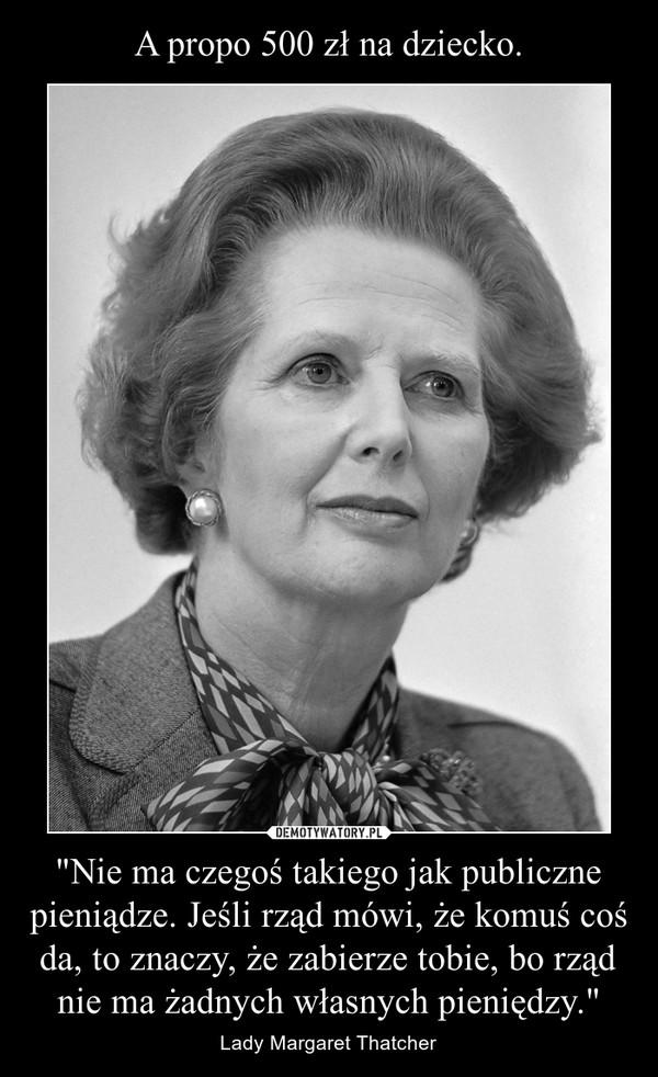 """""""Nie ma czegoś takiego jak publiczne pieniądze. Jeśli rząd mówi, że komuś coś da, to znaczy, że zabierze tobie, bo rząd nie ma żadnych własnych pieniędzy."""" – Lady Margaret Thatcher"""