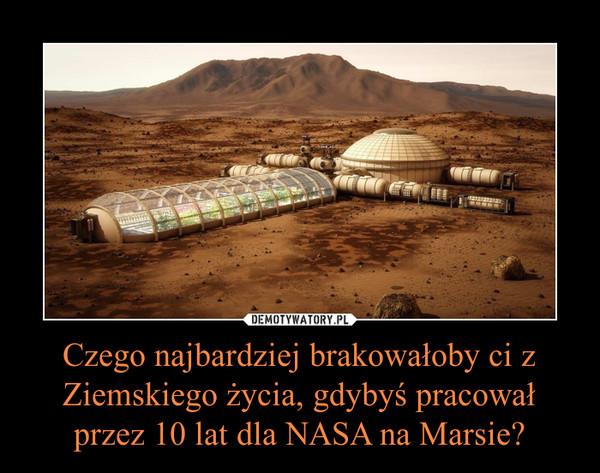 Czego najbardziej brakowałoby ci z Ziemskiego życia, gdybyś pracował przez 10 lat dla NASA na Marsie? –