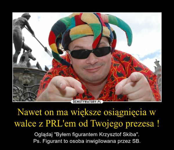 """Nawet on ma większe osiągnięcia w walce z PRL'em od Twojego prezesa ! – Oglądaj """"Byłem figurantem Krzysztof Skiba"""".Ps. Figurant to osoba inwigilowana przez SB."""