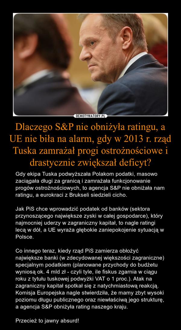 Dlaczego S&P nie obniżyła ratingu, a UE nie biła na alarm, gdy w 2013 r. rząd Tuska zamrażał progi ostrożnościowe i drastycznie zwiększał deficyt? – Gdy ekipa Tuska podwyższała Polakom podatki, masowo zaciągała długi za granicą i zamrażała funkcjonowanie progów ostrożnościowych, to agencja S&P nie obniżała nam ratingu, a eurokraci z Brukseli siedzieli cicho. Jak PiS chce wprowadzić podatek od banków (sektora przynoszącego największe zyski w całej gospodarce), który najmocniej uderzy w zagraniczny kapitał, to nagle ratingi lecą w dół, a UE wyraża głębokie zaniepokojenie sytuacją w Polsce. Co innego teraz, kiedy rząd PiS zamierza obłożyć największe banki (w zdecydowanej większości zagraniczne) specjalnym podatkiem (planowane przychody do budżetu wyniosą ok. 4 mld zł - czyli tyle, ile fiskus zgarnia w ciągu roku z tytułu tuskowej podwyżki VAT o 1 proc.). Atak na zagraniczny kapitał spotkał się z natychmiastową reakcją. Komisja Europejska nagle stwierdziła, że mamy zbyt wysoki poziomu długu publicznego oraz niewłaściwą jego strukturę, a agencja S&P obniżyła rating naszego kraju.Przecież to jawny absurd!