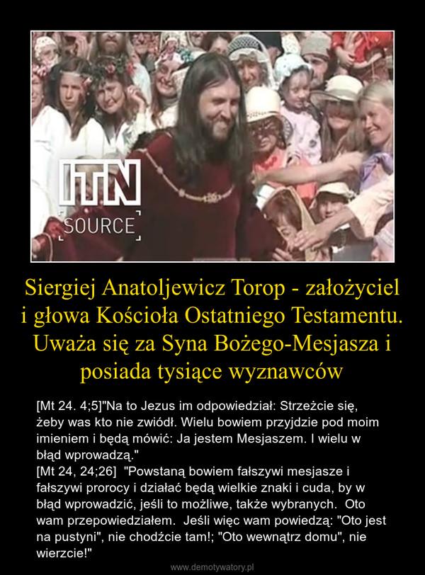 """Siergiej Anatoljewicz Torop - założyciel i głowa Kościoła Ostatniego Testamentu. Uważa się za Syna Bożego-Mesjasza i posiada tysiące wyznawców – [Mt 24. 4;5]""""Na to Jezus im odpowiedział: Strzeżcie się, żeby was kto nie zwiódł. Wielu bowiem przyjdzie pod moim imieniem i będą mówić: Ja jestem Mesjaszem. I wielu w błąd wprowadzą.""""[Mt 24, 24;26]  """"Powstaną bowiem fałszywi mesjasze i fałszywi prorocy i działać będą wielkie znaki i cuda, by w błąd wprowadzić, jeśli to możliwe, także wybranych.  Oto wam przepowiedziałem.  Jeśli więc wam powiedzą: """"Oto jest na pustyni"""", nie chodźcie tam!; """"Oto wewnątrz domu"""", nie wierzcie!"""""""
