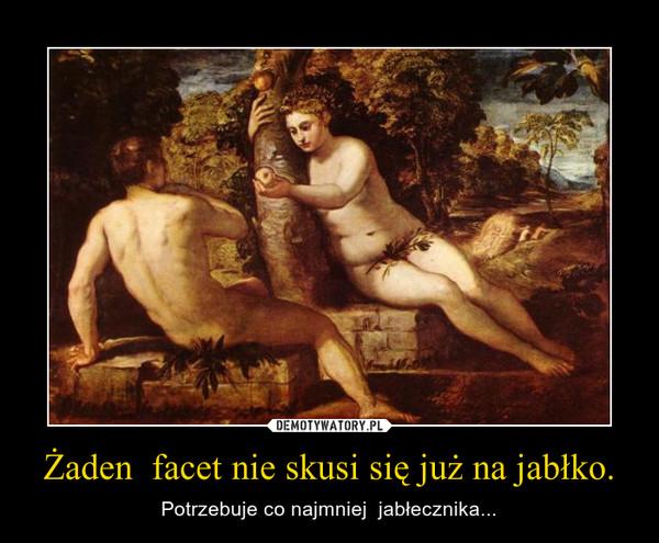 Żaden  facet nie skusi się już na jabłko. – Potrzebuje co najmniej  jabłecznika...