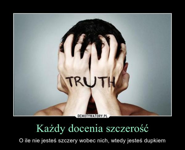 Każdy docenia szczerość – O ile nie jesteś szczery wobec nich, wtedy jesteś dupkiem
