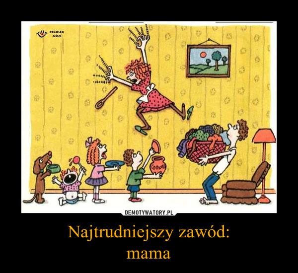 Najtrudniejszy zawód:mama –