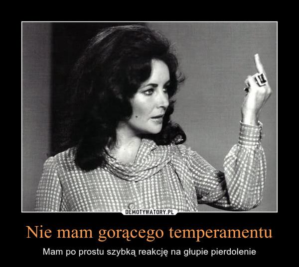 Nie mam gorącego temperamentu – Mam po prostu szybką reakcję na głupie pierdolenie
