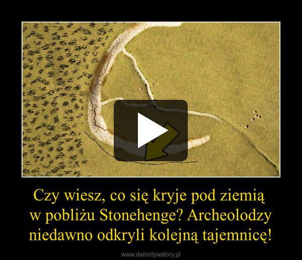 Czy wiesz, co się kryje pod ziemią w pobliżu Stonehenge? Archeolodzy niedawno odkryli kolejną tajemnicę! –