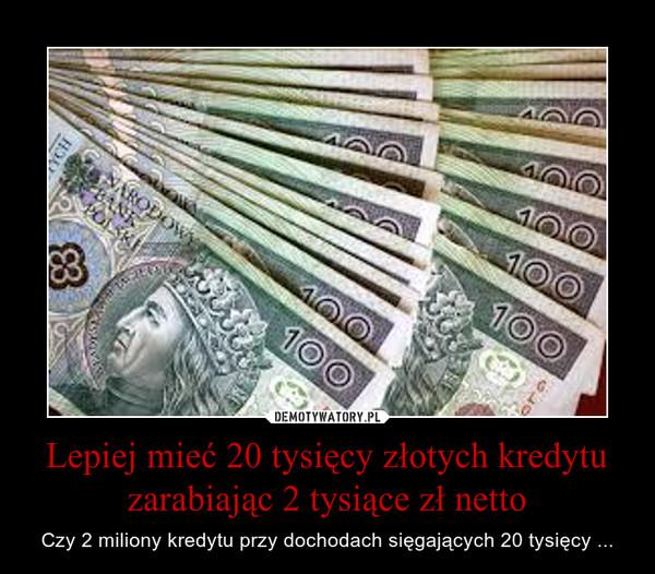 Lepiej mieć 20 tysięcy złotych kredytu zarabiając 2 tysiące zł netto – Czy 2 miliony kredytu przy dochodach sięgających 20 tysięcy ...