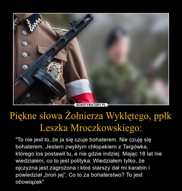 """Piękne słowa Żołnierza Wyklętego, ppłk Leszka Mroczkowskiego: – """"To nie jest to, że ja się czuje bohaterem. Nie czuję się bohaterem. Jestem zwykłym chłopakiem z Targówka, którego los postawił tu, a nie gdzie indziej. Mając 18 lat nie wiedziałem, co to jest polityka. Wiedziałem tylko, że ojczyzna jest zagrożona i ktoś starszy dał mi karabin i powiedział """"broń jej"""". Co to za bohaterstwo? To jest obowiązek"""""""