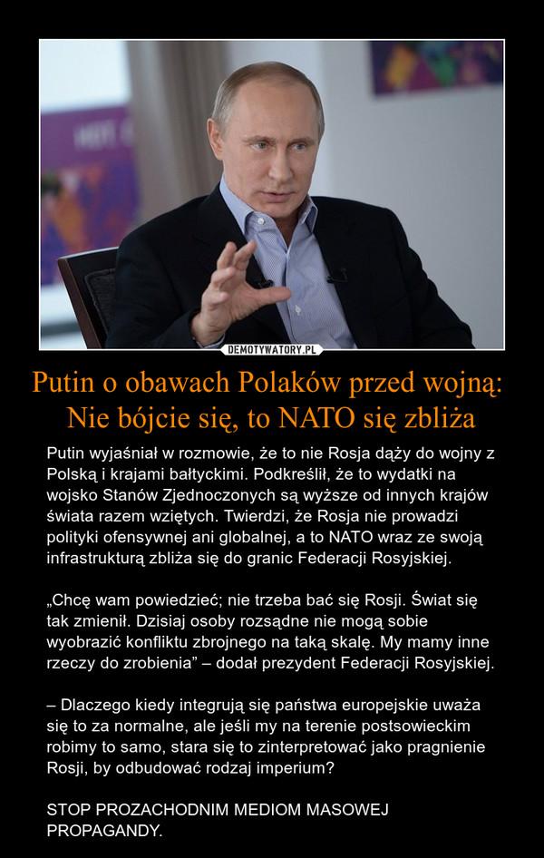 """Putin o obawach Polaków przed wojną: Nie bójcie się, to NATO się zbliża – Putin wyjaśniał w rozmowie, że to nie Rosja dąży do wojny z Polską i krajami bałtyckimi. Podkreślił, że to wydatki na wojsko Stanów Zjednoczonych są wyższe od innych krajów świata razem wziętych. Twierdzi, że Rosja nie prowadzi polityki ofensywnej ani globalnej, a to NATO wraz ze swoją infrastrukturą zbliża się do granic Federacji Rosyjskiej.""""Chcę wam powiedzieć; nie trzeba bać się Rosji. Świat się tak zmienił. Dzisiaj osoby rozsądne nie mogą sobie wyobrazić konfliktu zbrojnego na taką skalę. My mamy inne rzeczy do zrobienia"""" – dodał prezydent Federacji Rosyjskiej.– Dlaczego kiedy integrują się państwa europejskie uważa się to za normalne, ale jeśli my na terenie postsowieckim robimy to samo, stara się to zinterpretować jako pragnienie Rosji, by odbudować rodzaj imperium?STOP PROZACHODNIM MEDIOM MASOWEJ PROPAGANDY."""
