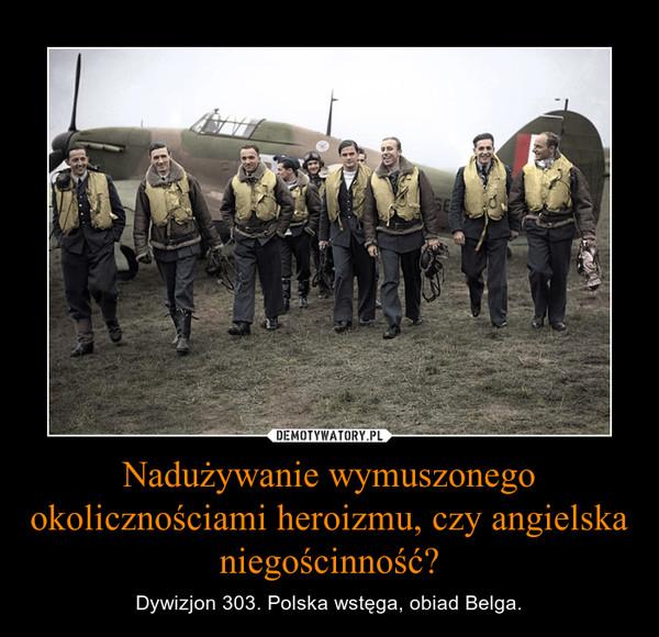 Nadużywanie wymuszonego okolicznościami heroizmu, czy angielska niegościnność? – Dywizjon 303. Polska wstęga, obiad Belga.